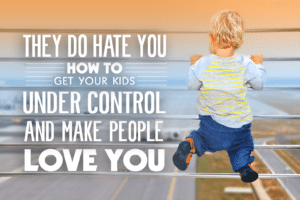 They do hate you how to get your kids under control and make people love you