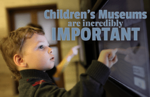 Children's Museums are incredibly important - the Amazing Benefits of Visiting a Children's Museum