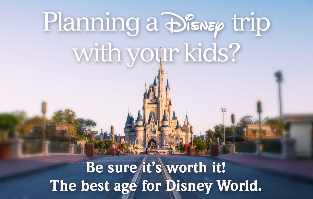 The Best Age for Disney World – Make It Worth It