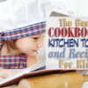 The Best Cookbooks, Kitchen Tools and Recipes for Kids
