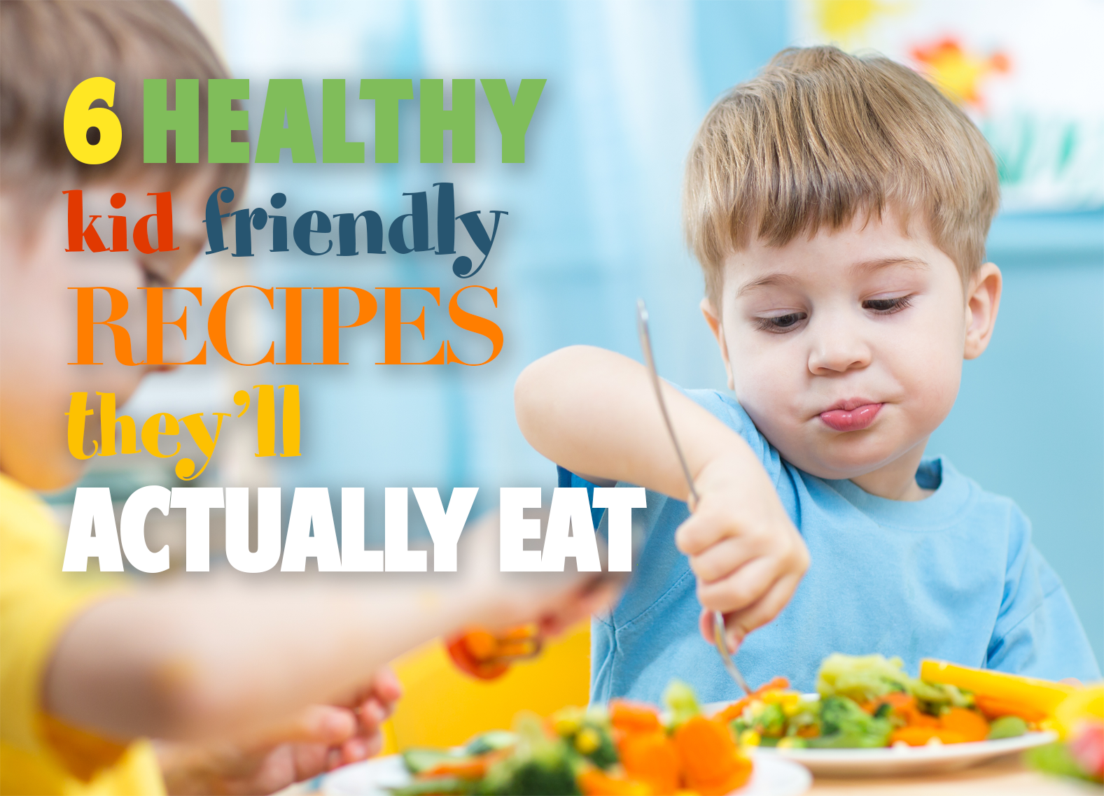 6 Simple Kid Friendly Healthy Recipes They Will Actually Eat